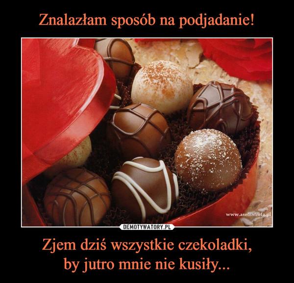Zjem dziś wszystkie czekoladki,by jutro mnie nie kusiły... –
