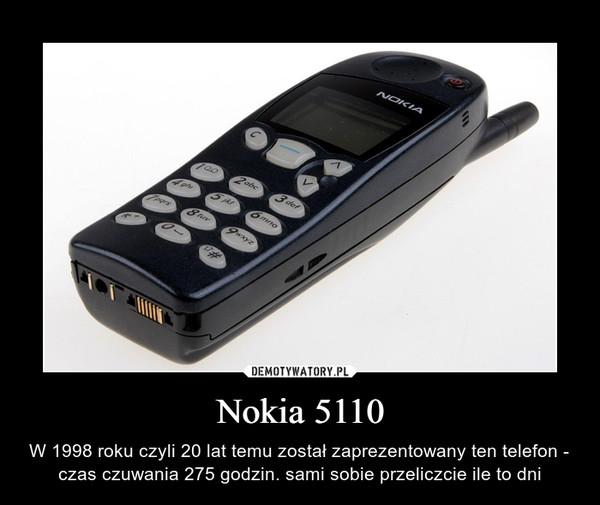 Nokia 5110 – W 1998 roku czyli 20 lat temu został zaprezentowany ten telefon - czas czuwania 275 godzin. sami sobie przeliczcie ile to dni