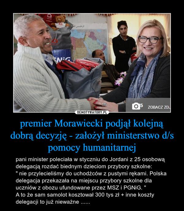 """premier Morawiecki podjął kolejną dobrą decyzję - założył ministerstwo d/s pomocy humanitarnej – pani minister poleciała w styczniu do Jordani z 25 osobową delegacją rozdać biednym dzieciom przybory szkolne:"""" nie przylecieliśmy do uchodźców z pustymi rękami. Polska delegacja przekazała na miejscu przybory szkolne dla uczniów z obozu ufundowane przez MSZ i PGNiG. """"A to że sam samolot kosztował 300 tys zł + inne koszty delegacji to już nieważne ......"""