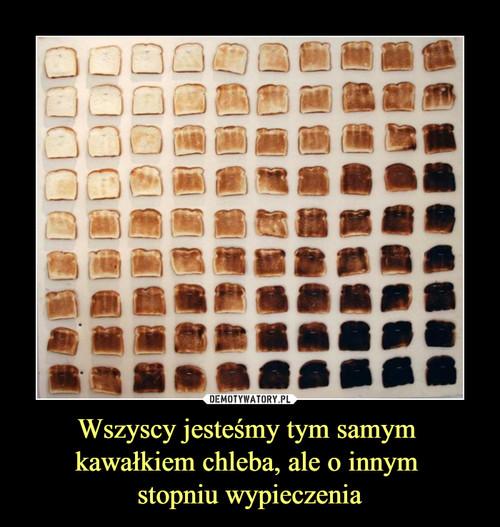 Wszyscy jesteśmy tym samym  kawałkiem chleba, ale o innym  stopniu wypieczenia