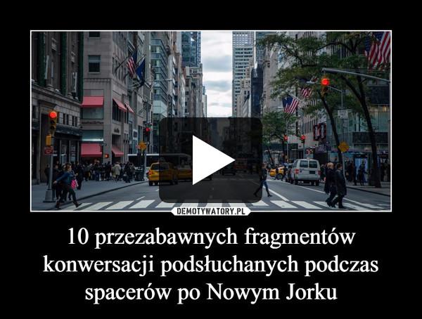 10 przezabawnych fragmentów konwersacji podsłuchanych podczas spacerów po Nowym Jorku –