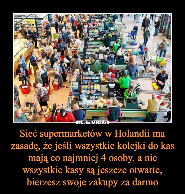 Sieć supermarketów w Holandii ma zasadę, że jeśli wszystkie kolejki do kas mają co najmniej 4 osoby, a nie wszystkie kasy są jeszcze otwarte, bierzesz swoje zakupy za darmo –