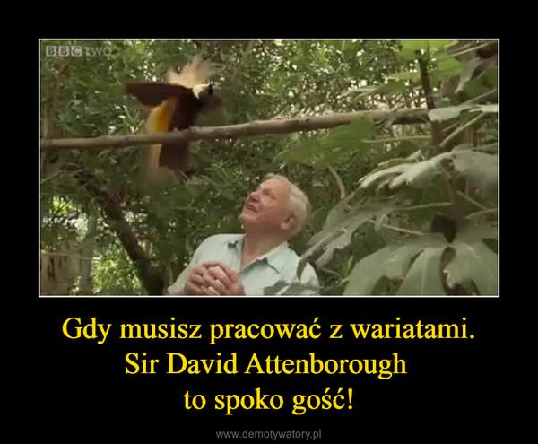 Gdy musisz pracować z wariatami.Sir David Attenborough to spoko gość! –