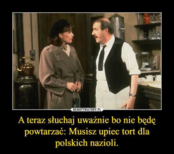 A teraz słuchaj uważnie bo nie będę powtarzać: Musisz upiec tort dla polskich nazioli. –