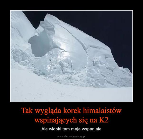 Tak wygląda korek himalaistów wspinających się na K2 – Ale widoki tam mają wspaniałe