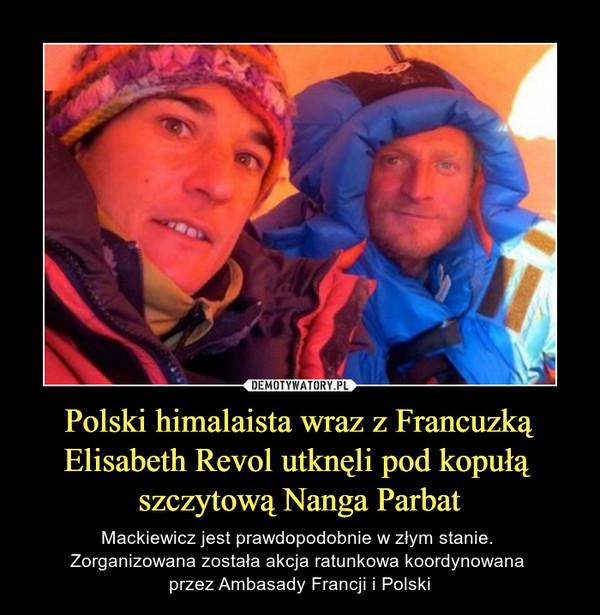 Polski himalaista wraz z FrancuzkąElisabeth Revol utknęli pod kopułą szczytową Nanga Parbat – Mackiewicz jest prawdopodobnie w złym stanie. Zorganizowana została akcja ratunkowa koordynowana przez Ambasady Francji i Polski