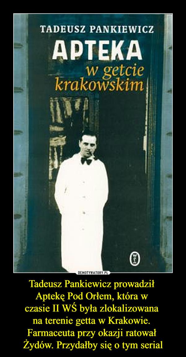 Tadeusz Pankiewicz prowadził Aptekę Pod Orłem, która w czasie II WŚ była zlokalizowana na terenie getta w Krakowie. Farmaceuta przy okazji ratował Żydów. Przydałby się o tym serial –  Tadeusz Pankiewidz Apteka w getcie krakowskim