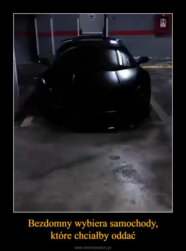 Bezdomny wybiera samochody,które chciałby oddać –