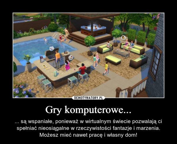 Gry komputerowe... – ... są wspaniałe, ponieważ w wirtualnym świecie pozwalają ci spełniać nieosiągalne w rzeczywistości fantazje i marzenia. Możesz mieć nawet pracę i własny dom!