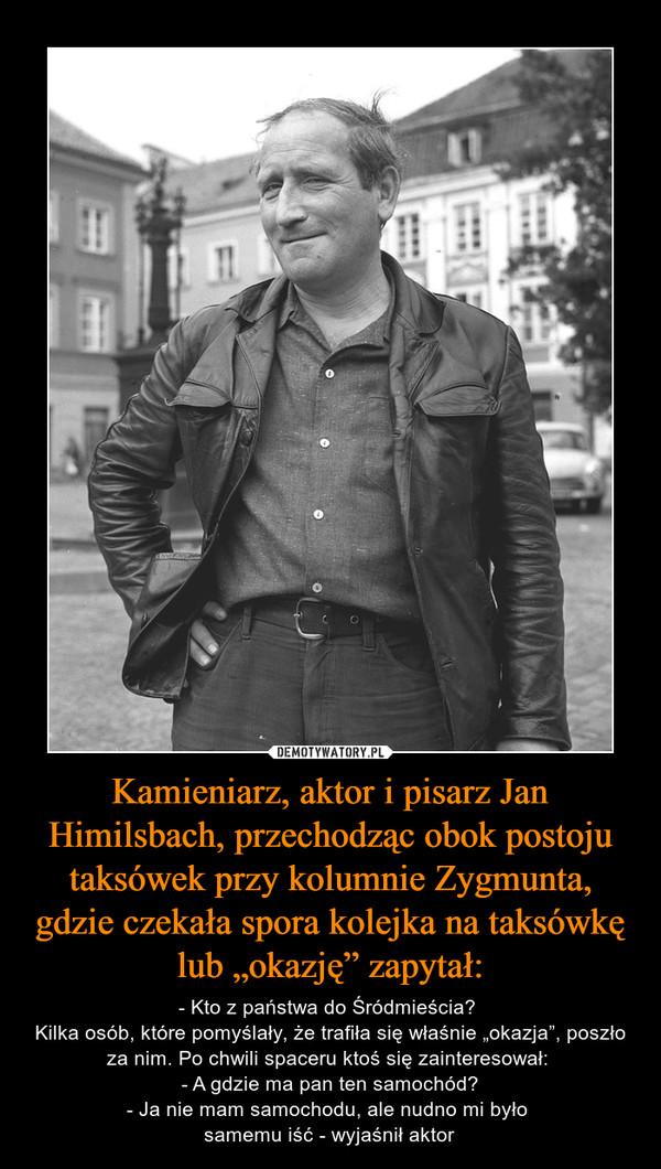 """Kamieniarz, aktor i pisarz Jan Himilsbach, przechodząc obok postoju taksówek przy kolumnie Zygmunta, gdzie czekała spora kolejka na taksówkę lub """"okazję"""" zapytał: – - Kto z państwa do Śródmieścia? Kilka osób, które pomyślały, że trafiła się właśnie """"okazja"""", poszło za nim. Po chwili spaceru ktoś się zainteresował: - A gdzie ma pan ten samochód?- Ja nie mam samochodu, ale nudno mi było samemu iść - wyjaśnił aktor"""