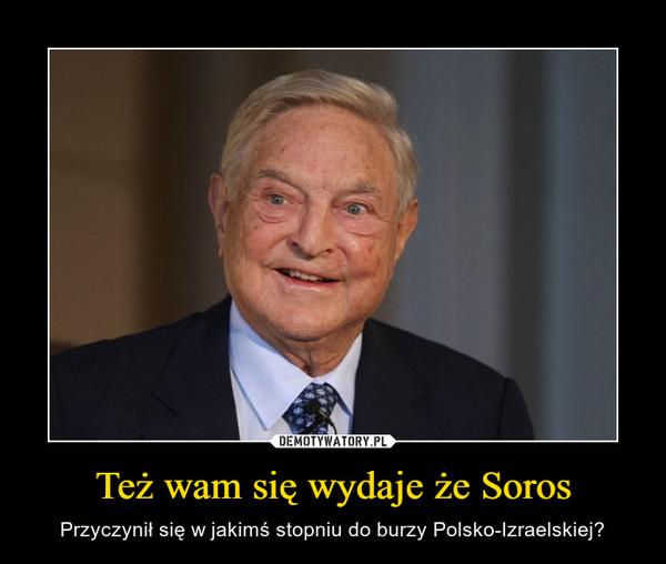 Też wam się wydaje że Soros – Przyczynił się w jakimś stopniu do burzy Polsko-Izraelskiej?