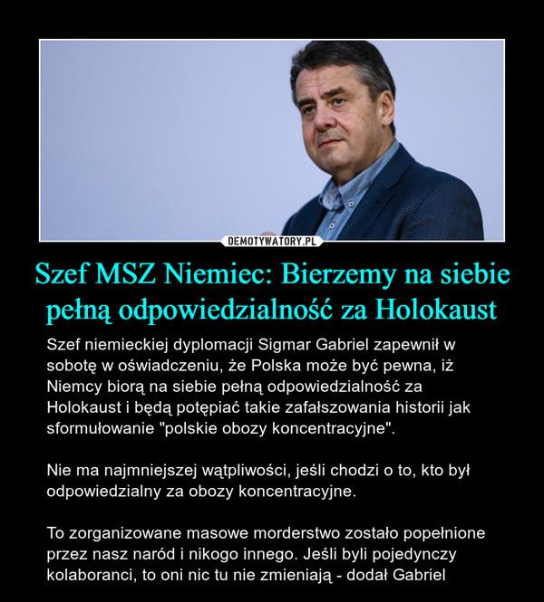 """Szef MSZ Niemiec: Bierzemy na siebie pełną odpowiedzialność za Holokaust – Szef niemieckiej dyplomacji Sigmar Gabriel zapewnił w sobotę w oświadczeniu, że Polska może być pewna, iż Niemcy biorą na siebie pełną odpowiedzialność za Holokaust i będą potępiać takie zafałszowania historii jak sformułowanie """"polskie obozy koncentracyjne"""". Nie ma najmniejszej wątpliwości, jeśli chodzi o to, kto był odpowiedzialny za obozy koncentracyjne. To zorganizowane masowe morderstwo zostało popełnione przez nasz naród i nikogo innego. Jeśli byli pojedynczy kolaboranci, to oni nic tu nie zmieniają - dodał Gabriel"""