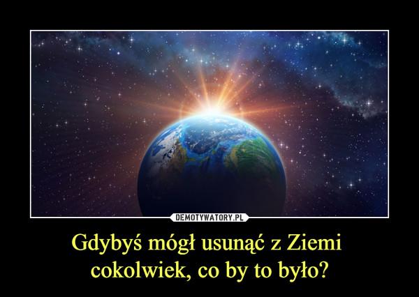 Gdybyś mógł usunąć z Ziemi cokolwiek, co by to było? –
