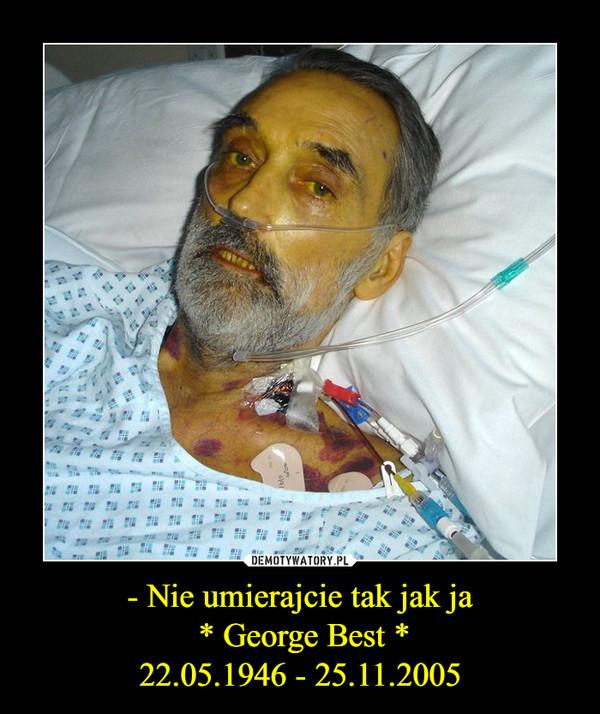 - Nie umierajcie tak jak ja * George Best *22.05.1946 - 25.11.2005 –