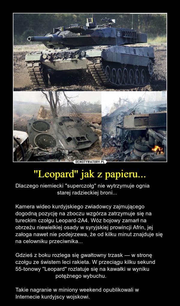 """''Leopard'' jak z papieru... – Dlaczego niemiecki ''superczołg'' nie wytrzymuje ognia                            starej radzieckiej broni...Kamera wideo kurdyjskiego zwiadowcy zajmującego dogodną pozycję na zboczu wzgórza zatrzymuje się na tureckim czołgu Leopard-2A4. Wóz bojowy zamarł na obrzeżu niewielkiej osady w syryjskiej prowincji Afrin, jej załoga nawet nie podejrzewa, że od kilku minut znajduje się na celowniku przeciwnika...Gdzieś z boku rozlega się gwałtowny trzask — w stronę czołgu ze świstem leci rakieta. W przeciągu kilku sekund 55-tonowy ''Leopard"""" rozlatuje się na kawałki w wyniku                           potężnego wybuchu. Takie nagranie w miniony weekend opublikowali w Internecie kurdyjscy wojskowi."""
