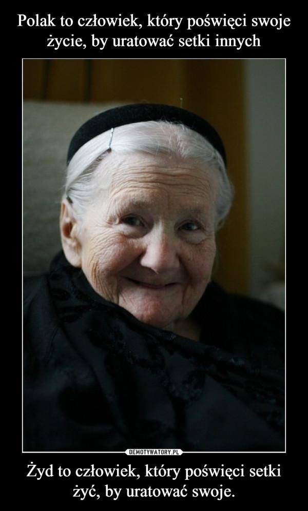 Żyd to człowiek, który poświęci setki żyć, by uratować swoje. –