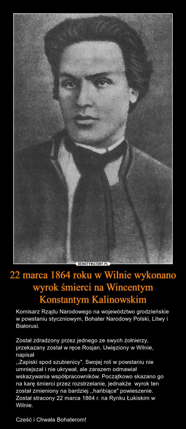 """22 marca 1864 roku w Wilnie wykonano wyrok śmierci na Wincentym Konstantym Kalinowskim – Komisarz Rządu Narodowego na województwo grodzieńskie w powstaniu styczniowym, Bohater Narodowy Polski, Litwy i Białorusi.Został zdradzony przez jednego ze swych żołnierzy, przekazany został w ręce Rosjan. Uwięziony w Wilnie, napisał,,Zapiski spod szubienicy"""". Swojej roli w powstaniu nie umniejszał i nie ukrywał, ale zarazem odmawiał wskazywania współpracowników. Początkowo skazano go na karę śmierci przez rozstrzelanie, jednakże  wyrok ten został zmieniony na bardziej ,,hańbiące"""" powieszenie. Został stracony 22 marca 1864 r. na Rynku Łukiskim w Wilnie.Cześć i Chwała Bohaterom!"""