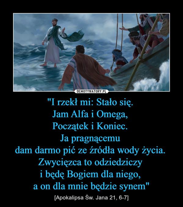 """""""I rzekł mi: Stało się. Jam Alfa i Omega, Początek i Koniec. Ja pragnącemu dam darmo pić ze źródła wody życia. Zwycięzca to odziedziczy i będę Bogiem dla niego, a on dla mnie będzie synem"""" – [Apokalipsa Św. Jana 21, 6-7]"""