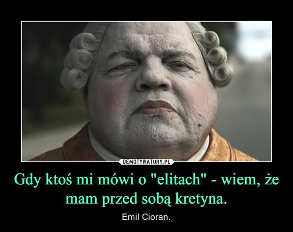 """Gdy ktoś mi mówi o """"elitach"""" - wiem, że mam przed sobą kretyna. – Emil Cioran."""