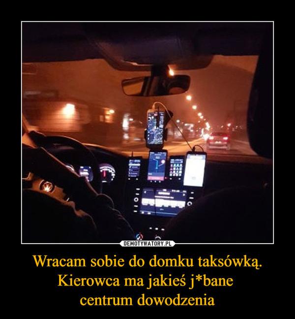 Wracam sobie do domku taksówką. Kierowca ma jakieś j*bane centrum dowodzenia –