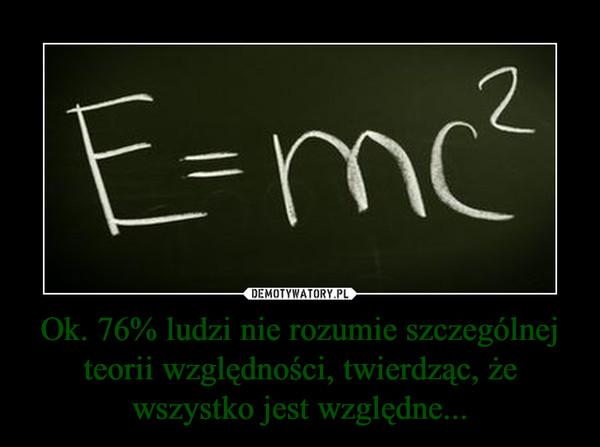 Ok. 76% ludzi nie rozumie szczególnej teorii względności, twierdząc, że wszystko jest względne... –