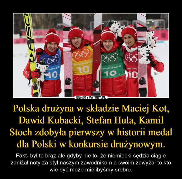 Polska drużyna w składzie Maciej Kot, Dawid Kubacki, Stefan Hula, Kamil Stoch zdobyła pierwszy w historii medal dla Polski w konkursie drużynowym. – Fakt- był to brąz ale gdyby nie to, że niemiecki sędzia ciągle zaniżał noty za styl naszym zawodnikom a swoim zawyżał to kto wie być może mielibyśmy srebro.