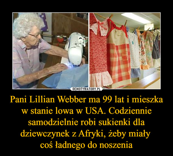 Pani Lillian Webber ma 99 lat i mieszka w stanie lowa w USA. Codziennie samodzielnie robi sukienki dla dziewczynek z Afryki, żeby miały coś ładnego do noszenia –