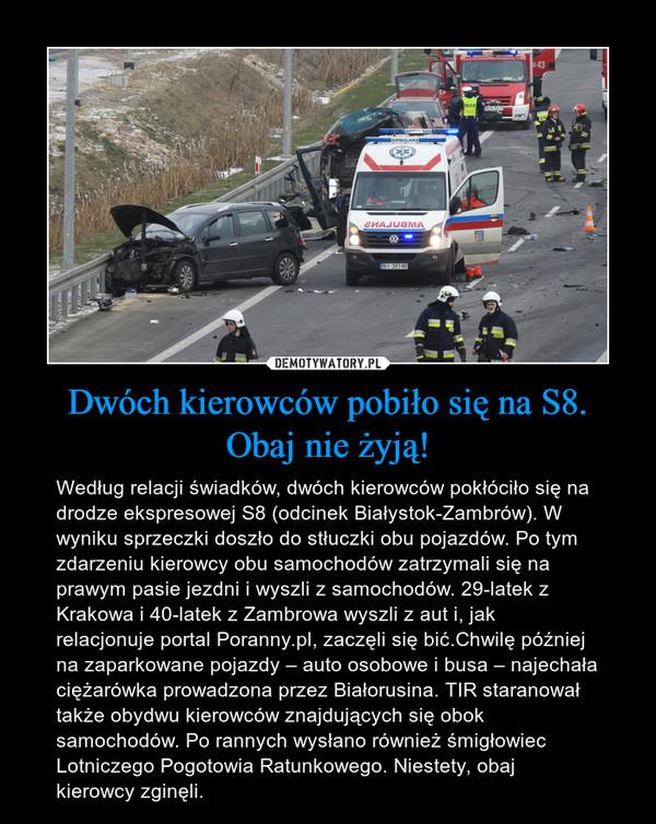 Dwóch kierowców pobiło się na S8. Obaj nie żyją! – Według relacji świadków, dwóch kierowców pokłóciło się na drodze ekspresowej S8 (odcinek Białystok-Zambrów). W wyniku sprzeczki doszło do stłuczki obu pojazdów. Po tym zdarzeniu kierowcy obu samochodów zatrzymali się na prawym pasie jezdni i wyszli z samochodów. 29-latek z Krakowa i 40-latek z Zambrowa wyszli z aut i, jak relacjonuje portal Poranny.pl, zaczęli się bić.Chwilę później na zaparkowane pojazdy – auto osobowe i busa – najechała ciężarówka prowadzona przez Białorusina. TIR staranował także obydwu kierowców znajdujących się obok samochodów. Po rannych wysłano również śmigłowiec Lotniczego Pogotowia Ratunkowego. Niestety, obaj kierowcy zginęli.