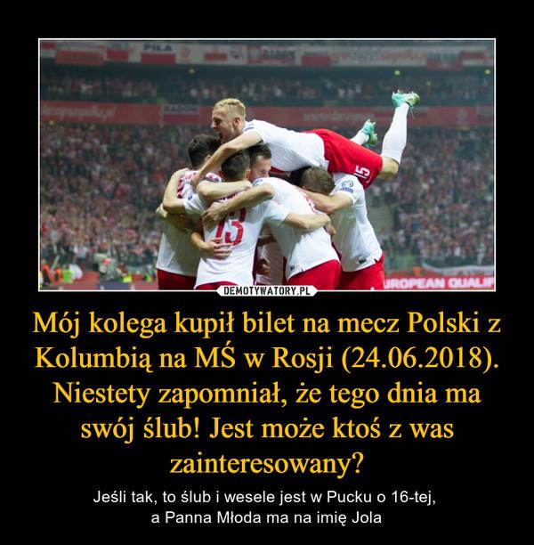 Mój kolega kupił bilet na mecz Polski z Kolumbią na MŚ w Rosji (24.06.2018). Niestety zapomniał, że tego dnia ma swój ślub! Jest może ktoś z was zainteresowany? – Jeśli tak, to ślub i wesele jest w Pucku o 16-tej, a Panna Młoda ma na imię Jola