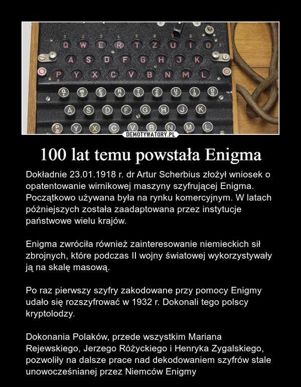 100 lat temu powstała Enigma – Dokładnie 23.01.1918 r. dr Artur Scherbius złożył wniosek o opatentowanie wirnikowej maszyny szyfrującej Enigma. Początkowo używana była na rynku komercyjnym. W latach późniejszych została zaadaptowana przez instytucje państwowe wielu krajów. Enigma zwróciła również zainteresowanie niemieckich sił zbrojnych, które podczas II wojny światowej wykorzystywały ją na skalę masową. Po raz pierwszy szyfry zakodowane przy pomocy Enigmy udało się rozszyfrować w 1932 r. Dokonali tego polscy kryptolodzy.Dokonania Polaków, przede wszystkim Mariana Rejewskiego, Jerzego Różyckiego i Henryka Zygalskiego, pozwoliły na dalsze prace nad dekodowaniem szyfrów stale unowocześnianej przez Niemców Enigmy