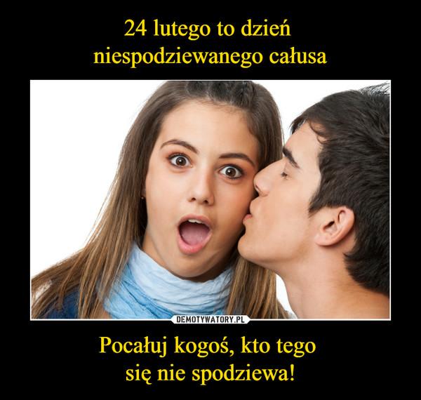 Pocałuj kogoś, kto tego się nie spodziewa! –
