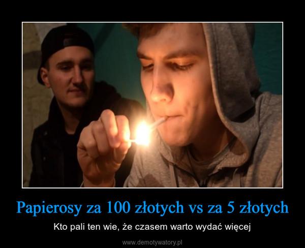 Papierosy za 100 złotych vs za 5 złotych – Kto pali ten wie, że czasem warto wydać więcej