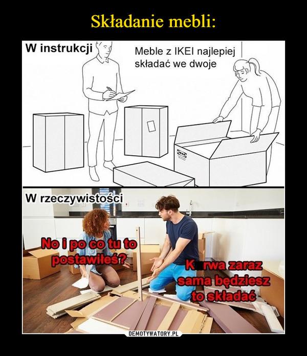 –  W instrukcji Meble z IKEI najlepiej skłądać we dwojeW rzeczywistości No i po co tu to postawiłeś?K*rwa zaraz sama będziesz to składać