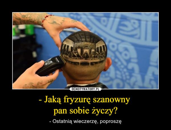 - Jaką fryzurę szanowny pan sobie życzy? – - Ostatnią wieczerzę, poproszę