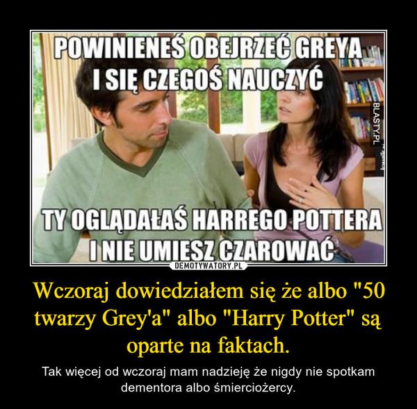 """Wczoraj dowiedziałem się że albo """"50 twarzy Grey'a"""" albo """"Harry Potter"""" są oparte na faktach. – Tak więcej od wczoraj mam nadzieję że nigdy nie spotkam dementora albo śmierciożercy."""