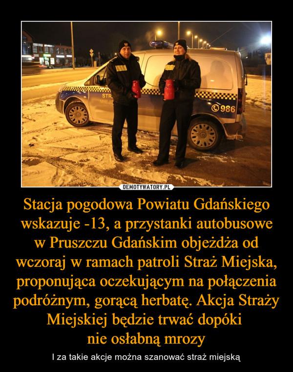 Stacja pogodowa Powiatu Gdańskiego wskazuje -13, a przystanki autobusowe w Pruszczu Gdańskim objeżdża od wczoraj w ramach patroli Straż Miejska, proponująca oczekującym na połączenia podróżnym, gorącą herbatę. Akcja Straży Miejskiej będzie trwać dopóki nie osłabną mrozy – I za takie akcje można szanować straż miejską