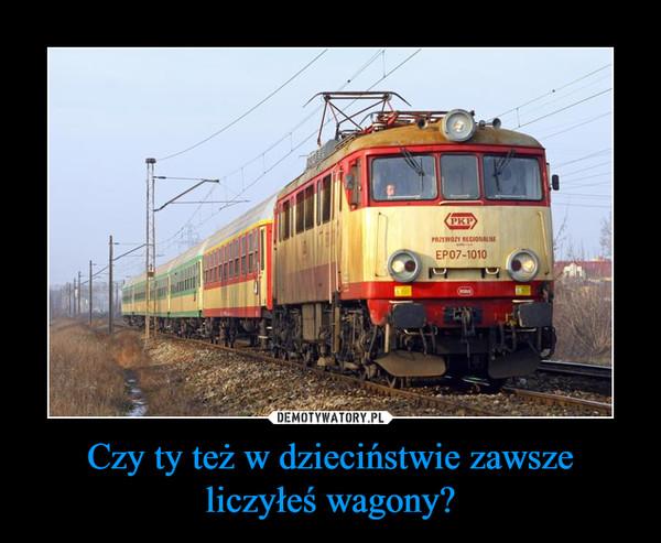 Czy ty też w dzieciństwie zawsze liczyłeś wagony? –