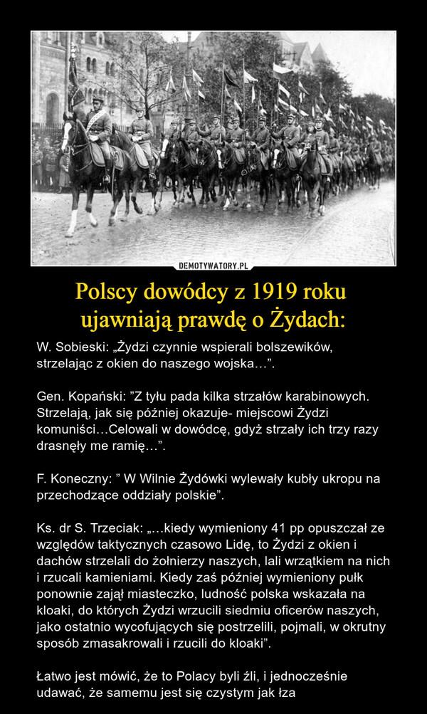 """Polscy dowódcy z 1919 roku ujawniają prawdę o Żydach: – W. Sobieski: """"Żydzi czynnie wspierali bolszewików, strzelając z okien do naszego wojska…"""".Gen. Kopański: """"Z tyłu pada kilka strzałów karabinowych. Strzelają, jak się później okazuje- miejscowi Żydzi komuniści…Celowali w dowódcę, gdyż strzały ich trzy razy drasnęły me ramię…"""".F. Koneczny: """" W Wilnie Żydówki wylewały kubły ukropu na przechodzące oddziały polskie"""".Ks. dr S. Trzeciak: """"…kiedy wymieniony 41 pp opuszczał ze względów taktycznych czasowo Lidę, to Żydzi z okien i dachów strzelali do żołnierzy naszych, lali wrzątkiem na nich i rzucali kamieniami. Kiedy zaś później wymieniony pułk ponownie zajął miasteczko, ludność polska wskazała na kloaki, do których Żydzi wrzucili siedmiu oficerów naszych, jako ostatnio wycofujących się postrzelili, pojmali, w okrutny sposób zmasakrowali i rzucili do kloaki"""". Łatwo jest mówić, że to Polacy byli źli, i jednocześnie udawać, że samemu jest się czystym jak łza"""