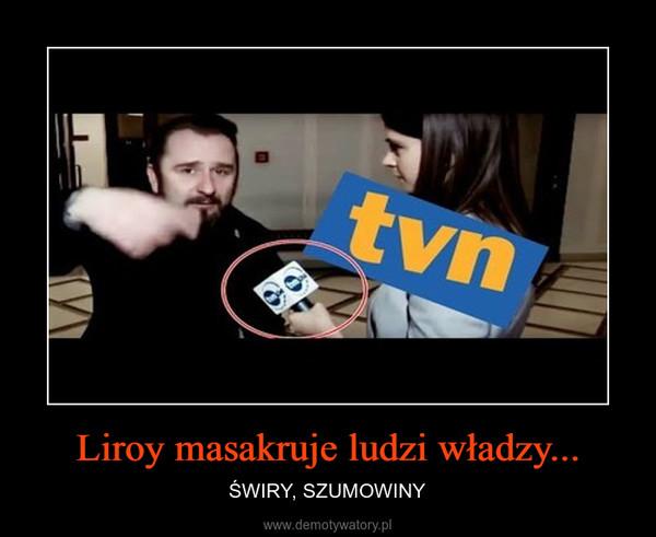 Liroy masakruje ludzi władzy... – ŚWIRY, SZUMOWINY