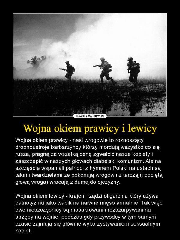 Wojna okiem prawicy i lewicy – Wojna okiem prawicy - nasi wrogowie to roznoszący drobnoustroje barbarzyńcy którzy mordują wszystko co się rusza, pragną za wszelką cenę zgwałcić nasze kobiety i zaszczepić w naszych głowach diabelski komunizm. Ale na szczęście wspaniali patrioci z hymnem Polski na ustach są takimi twardzielami że pokonują wrogów i z tarczą (i odciętą głową wroga) wracają z dumą do ojczyzny. Wojna okiem lewicy - krajem rządzi oligarchia który używa patriotyzmu jako wabik na naiwne mięso armatnie. Tak więc owo nieszczęsnicy są masakrowani i rozszarpywani na strzępy na wojnie, podczas gdy przywódcy w tym samym czasie zajmują się głównie wykorzystywaniem seksualnym kobiet.