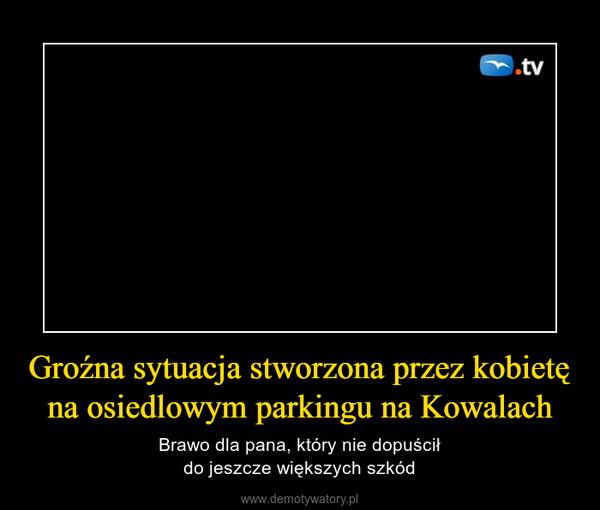 Groźna sytuacja stworzona przez kobietę na osiedlowym parkingu na Kowalach – Brawo dla pana, który nie dopuściłdo jeszcze większych szkód