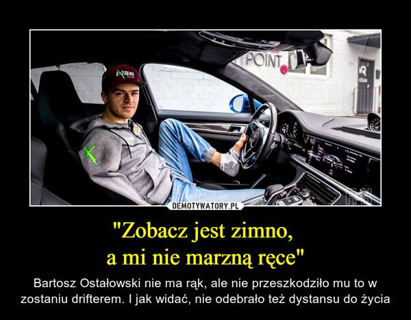 """""""Zobacz jest zimno, a mi nie marzną ręce"""" – Bartosz Ostałowski nie ma rąk, ale nie przeszkodziło mu to w zostaniu drifterem. I jak widać, nie odebrało też dystansu do życia"""