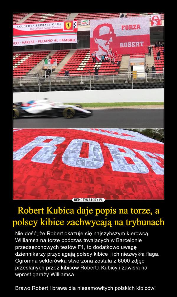 Robert Kubica daje popis na torze, a polscy kibice zachwycają na trybunach – Nie dość, że Robert okazuje się najszybszym kierowcą Williamsa na torze podczas trwających w Barcelonie przedsezonowych testów F1, to dodatkowo uwagę dziennikarzy przyciągają polscy kibice i ich niezwykła flaga. Ogromna sektorówka stworzona została z 6000 zdjęć przesłanych przez kibiców Roberta Kubicy i zawisła na wprost garaży Williamsa.Brawo Robert i brawa dla niesamowitych polskich kibiców!