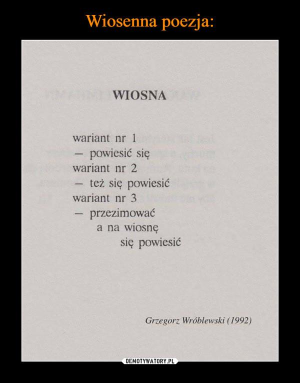 –  WIOSNA wariant nr 1 — powiesić się wariant nr 2 — też się powiesić wariant nr 3 — przezimować a na wiosnę się powiesić Grzegorz Wróblewski (1992)