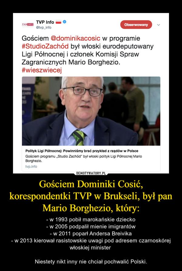Gościem Dominiki Cosić, korespondentki TVP w Brukseli, był pan Mario Borghezio, który: – - w 1993 pobił marokańskie dziecko- w 2005 podpalił mienie imigrantów- w 2011 poparł Andersa Breivika- w 2013 kierował rasistowskie uwagi pod adresem czarnoskórej włoskiej minister Niestety nikt inny nie chciał pochwalić Polski.