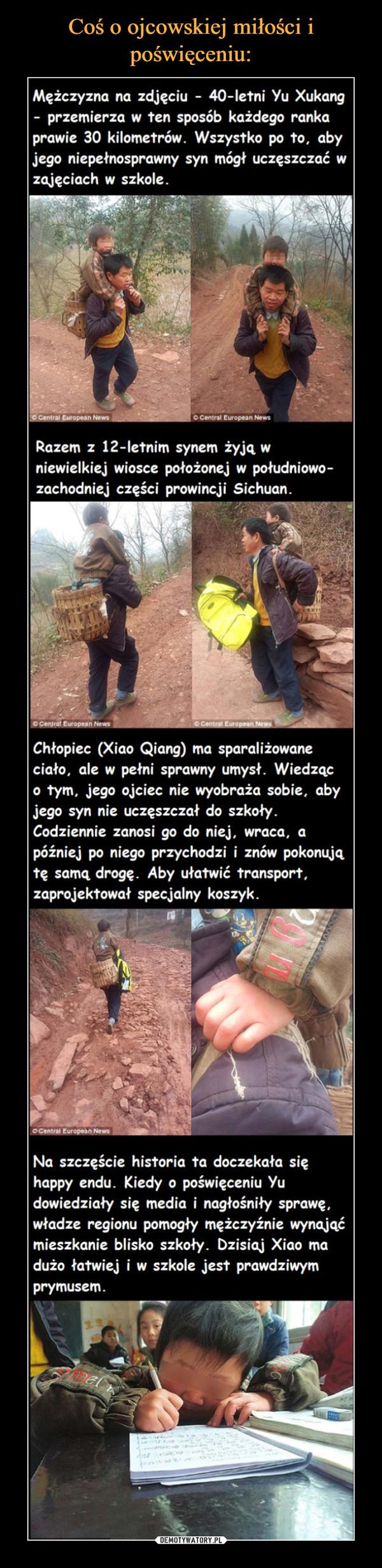 –  Mężczyzna na zdjęciu - 40-letni Yu Xukangprzemierza w ten sposób każdego rankaprawie 30 kilometrów. Wszystko po to, abyjego niepełnosprawny syn mógł uczęszczać wzajęciach w szkole.O Central European NewsRazem z 12-letnim synem zyja wniewielkiej wiosce potożonej w potudniowo-zachodniej części prowincji Sichuan.Chłopiec (Xiao Qiang) ma sparaliżowaneciało, ale w pełni sprawny umyst. Wiedząco tym, jego ojciec nie wyobraża sobie, abyjego syn nie uczęszczał do szkołyCodziennie zanosi go do niej, wraca, apóźniej po niego przychodzi i znów pokonujate sama droge. Aby utatwić transportzaprojektowat specjalny koszyk.Na szczęście historia ta doczekała sięhappy endu. Kiedy o poświęceniu Yudowiedziaty się media i nagłośnity sprawę.władze regionu pomogty meżczyźnie wynająćmieszkanie blisko szkoty. Dzisiaj Xiao madużo tatwiej i w szkole jest prawdziwymprymusem