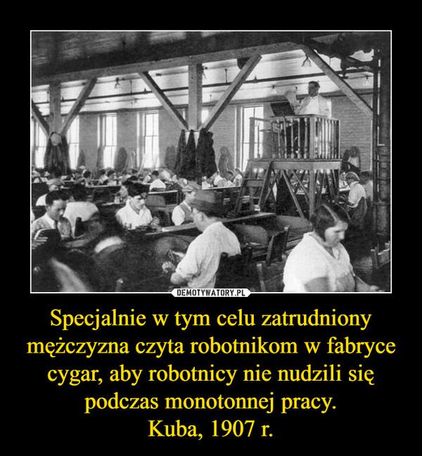 Specjalnie w tym celu zatrudniony mężczyzna czyta robotnikom w fabrycecygar, aby robotnicy nie nudzili się podczas monotonnej pracy.Kuba, 1907 r. –