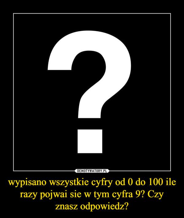 wypisano wszystkie cyfry od 0 do 100 ile razy pojwai sie w tym cyfra 9? Czy znasz odpowiedz? –