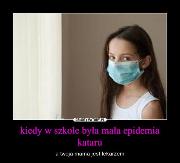 kiedy w szkole była mała epidemia kataru – a twoja mama jest lekarzem