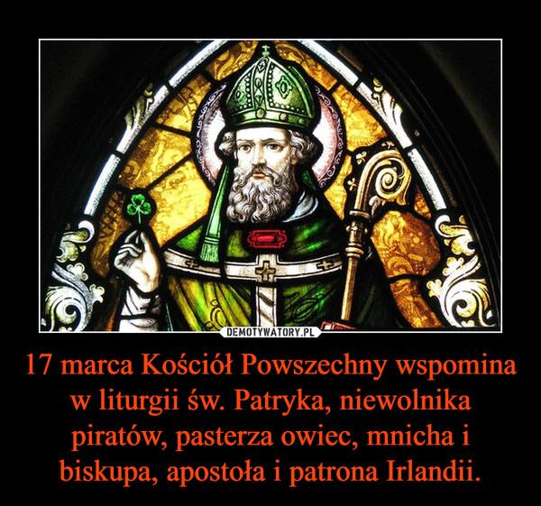17 marca Kościół Powszechny wspomina w liturgii św. Patryka, niewolnika piratów, pasterza owiec, mnicha i biskupa, apostoła i patrona Irlandii. –